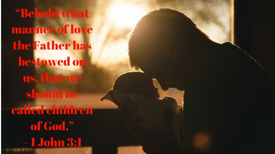 "Behold what manner of love the Father has bestowed on us that we should be called children of God."" - 1 John 3:1"