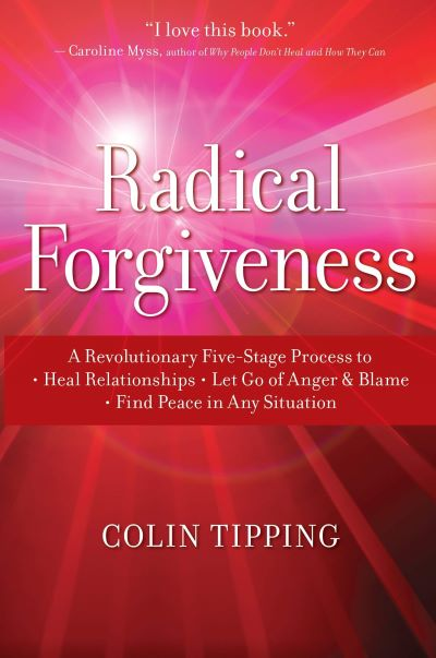 Radical Forgiveness: A Revolutionary Five-Stage Process to Heal Relationships, Let Go of Anger and Blame, and Find Peace in Any Situation by Colin Tipping