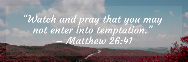 """Watch and pray that you may not enter into temptation."" – Matthew 26_41"