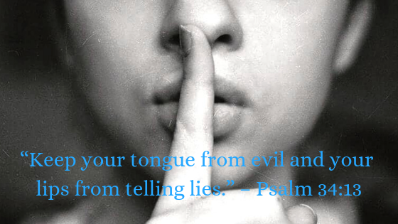 Keep your tongue from evil and your lips from telling lies. - Psalm 34:13