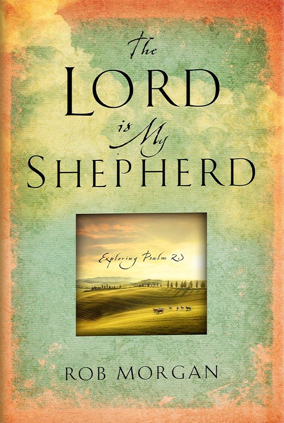 The Lord Is My Shepherd: Resting in the Peace and Power of Psalm 23 by Rob Morgan