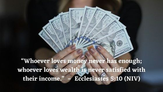 """Whoever loves money never has enough; whoever loves wealth is never satisfied with their income. This too is meaningless"" (Ecclesiastes 5:10 NIV)."